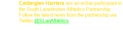 Calderglen Harriers are an active participant in the South Lanarkshire Athletics Partnership. Follow the latest news from the partnership via Twitter @SLanAthletics